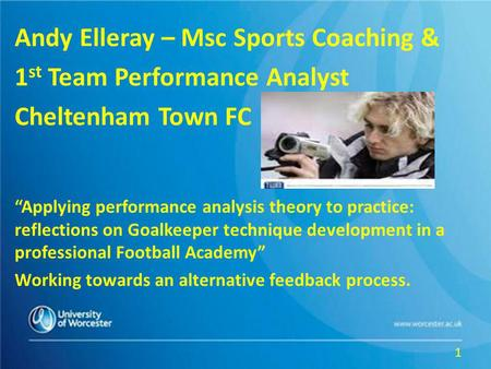 Andy Elleray – Msc Sports Coaching & 1 st Team Performance Analyst Cheltenham Town FC Applying performance analysis theory to practice: reflections on.