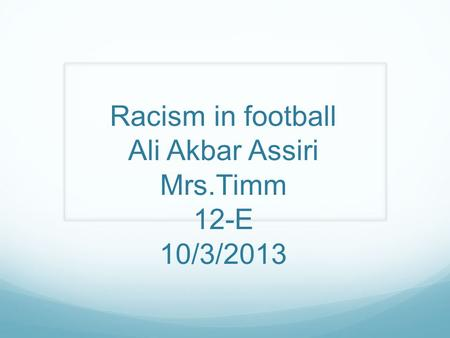 Racism in football Ali Akbar Assiri Mrs.Timm 12-E 10/3/2013.