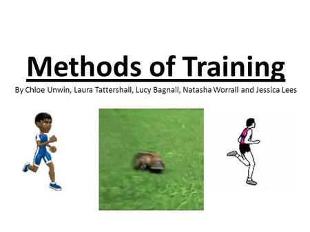 Methods of Training By Chloe Unwin, Laura Tattershall, Lucy Bagnall, Natasha Worrall and Jessica Lees.