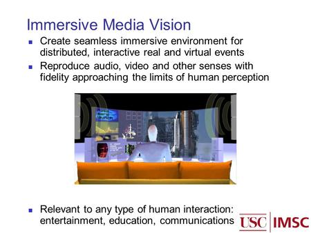 Immersive Media Vision Create seamless immersive environment for distributed, interactive real and virtual events Reproduce audio, video and other senses.