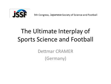 The Ultimate Interplay of Sports Science and Football Dettmar CRAMER (Germany) 5th Congress, Japanese Society of Science and Football.