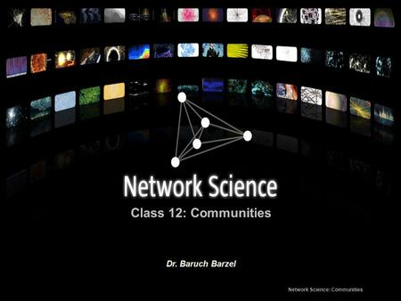 Class 12: Communities Network Science: Communities Dr. Baruch Barzel.