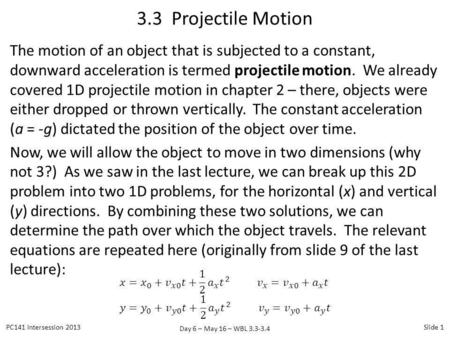 3.3 Projectile Motion The motion of an object that is subjected to a constant, downward acceleration is termed projectile motion. We already covered 1D.