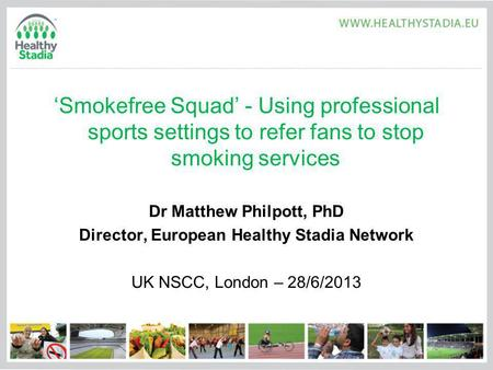 Smokefree Squad - Using professional sports settings to refer fans to stop smoking services Dr Matthew Philpott, PhD Director, European Healthy Stadia.
