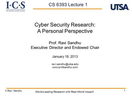 1 Cyber Security Research: A Personal Perspective Prof. Ravi Sandhu Executive Director and Endowed Chair January 18, 2013