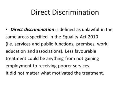Direct Discrimination Direct discrimination is defined as unlawful in the same areas specified in the Equality Act 2010 (i.e. services and public functions,