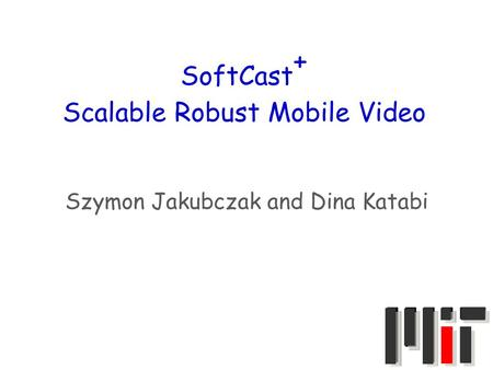 SoftCast + Scalable Robust Mobile Video Szymon Jakubczak and Dina Katabi.