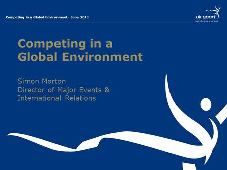 Presentation Title – 01 Month 2013Competing in a Global Environment- June 2013 Competing in a Global Environment Simon Morton Director of Major Events.