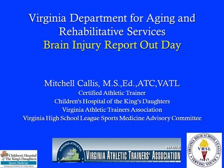 Virginia Department for Aging and Rehabilitative Services Brain Injury Report Out Day Mitchell Callis, M.S.,Ed.,ATC,VATL Certified Athletic Trainer Childrens.
