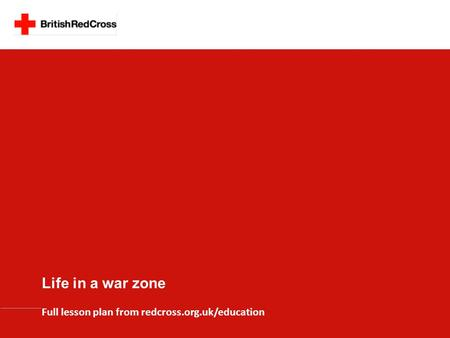Life in a war zone Full lesson plan from redcross.org.uk/education.