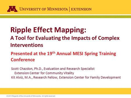 © 2011 Regents of the University of Minnesota. All rights reserved. Ripple Effect Mapping: A Tool for Evaluating the Impacts of Complex Interventions Presented.
