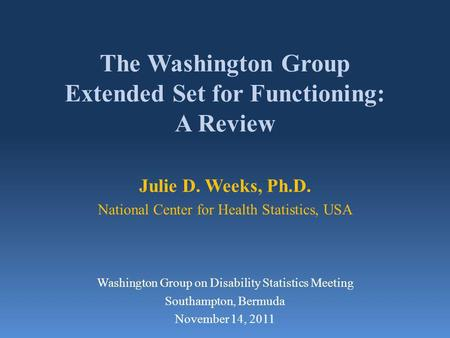 The Washington Group Extended Set for Functioning: A Review Julie D. Weeks, Ph.D. National Center for Health Statistics, USA Washington Group on Disability.