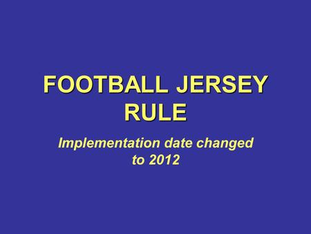 FOOTBALL JERSEY RULE Implementation date changed to 2012.