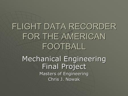 FLIGHT DATA RECORDER FOR THE AMERICAN FOOTBALL Mechanical Engineering Final Project Masters of Engineering Chris J. Nowak.
