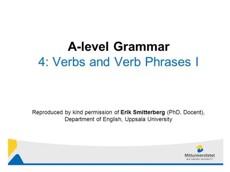 1 Reproduced by kind permission of Erik Smitterberg (PhD, Docent), Department of English, Uppsala University A-level Grammar 4: Verbs and Verb Phrases.