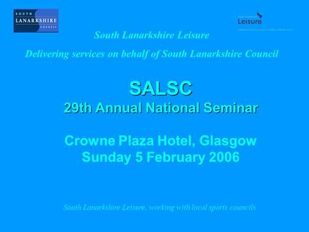 SALSC 29th Annual National Seminar Crowne Plaza Hotel, Glasgow Sunday 5 February 2006 South Lanarkshire Leisure Delivering services on behalf of South.