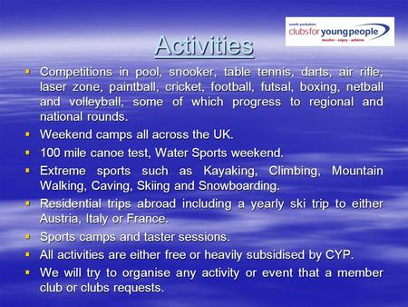 Activities Competitions in pool, snooker, table tennis, darts, air rifle, laser zone, paintball, cricket, football, futsal, boxing, netball and volleyball,