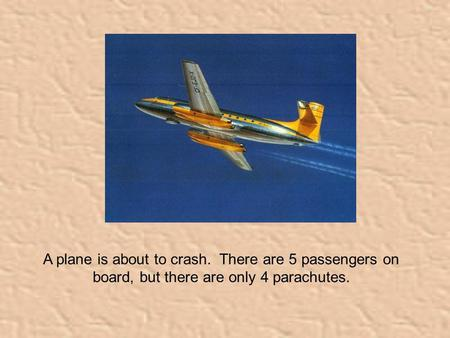 A plane is about to crash. There are 5 passengers on board, but there are only 4 parachutes.