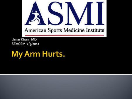 Umar Khan , MD SEACSM 2/5/2011 My Arm Hurts..