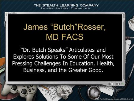 James ButchRosser, MD FACS Dr. Butch Speaks Articulates and Explores Solutions To Some Of Our Most Pressing Challenges In Education, Health, Business,