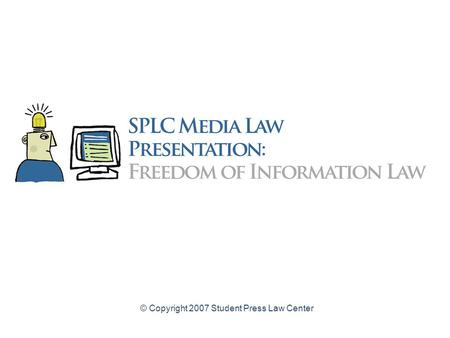 © Copyright 2007 Student Press Law Center Freedom of Information Law for High School Student Journalists A legal guide to obtaining access to public.
