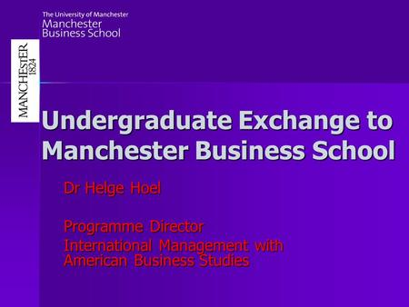 Undergraduate Exchange to Manchester Business School Dr Helge Hoel Programme Director International Management with American Business Studies.
