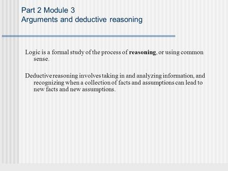 Part 2 Module 3 Arguments and deductive reasoning Logic is a formal study of the process of reasoning, or using common sense. Deductive reasoning involves.