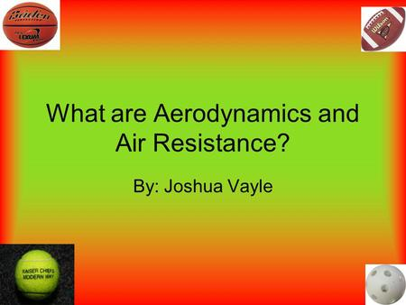 What are Aerodynamics and Air Resistance? By: Joshua Vayle.