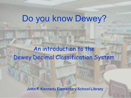 Do you know Dewey? An introduction to the Dewey Decimal Classification System John F. Kennedy Elementary School Library.