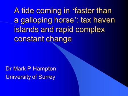 A tide coming in faster than a galloping horse : tax haven islands and rapid complex constant change Dr Mark P Hampton University of Surrey.