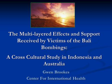 The Multi-layered Effects and Support Received by Victims of the Bali Bombings: A Cross Cultural Study in Indonesia and Australia Gwen Brookes Center For.