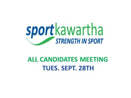 ALL CANDIDATES MEETING TUES. SEPT. 28TH. AGENDA 1. WELCOME 2. GROUND RULES FOR MEETING (2 Min.) 3. SPORT KAWARTHA PRESENTATION (20 Min.) 4. CANDIDATES.