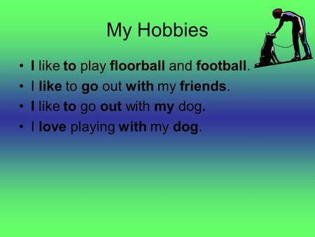 My Hobbies I like to play floorball and football. I like to go out with my friends. I like to go out with my dog. I love playing with my dog.
