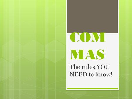 COM MAS The rules YOU NEED to know!. RULE ONE Use commas to separate items such as words or phrases in a series Examples: Lance, Isaiah, James, and Samuel.
