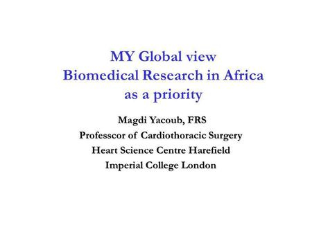 MY Global view Biomedical Research in Africa as a priority Magdi Yacoub, FRS Magdi Yacoub, FRS Professcor of Cardiothoracic Surgery Heart Science Centre.