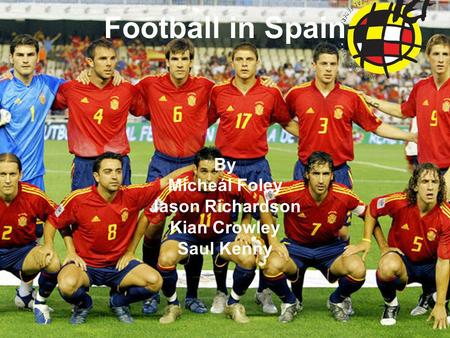 Football in Spain By Micheál Foley Jason Richardson Kian Crowley Saul Kenny.