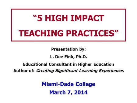 5 HIGH IMPACT TEACHING PRACTICES Presentation by: L. Dee Fink, Ph.D. Educational Consultant in Higher Education Author of: Creating Significant Learning.