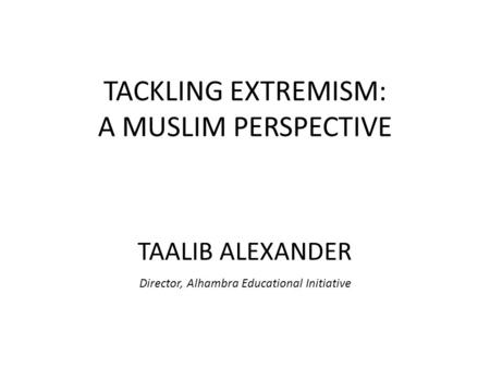 TACKLING EXTREMISM: A MUSLIM PERSPECTIVE TAALIB ALEXANDER Director, Alhambra Educational Initiative.