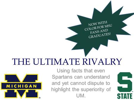 NOW WITH COLOR FOR MSU FANS AND GRADUATES! THE ULTIMATE RIVALRY Using facts that even Spartans can understand and yet cannot dispute to highlight the superiority.