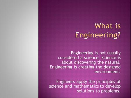 Engineering is not usually considered a science. Science is about discovering the natural. Engineering is creating the designed environment. Engineers.
