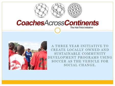 A THREE YEAR INITIATIVE TO CREATE LOCALLY OWNED AND SUSTAINABLE COMMUNITY DEVELOPMENT PROGRAMS USING SOCCER AS THE VEHICLE FOR SOCIAL CHANGE.