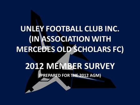 UNLEY FOOTBALL CLUB INC. (IN ASSOCIATION WITH MERCEDES OLD SCHOLARS FC) 2012 MEMBER SURVEY (PREPARED FOR THE 2012 AGM)