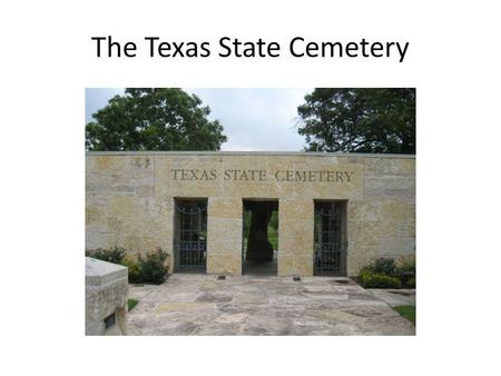 The Texas State Cemetery. Background The Texas State Cemetery is located in Austin, Texas, approximately 1 mile east of the capitol. Originally established.