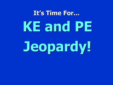 Its Time For... KE and PE Jeopardy! Jeopardy $100 $200 $300 $400 $500 $100 $200 $300 $400 $500 $100 $200 $300 $400 $500 $100 $200 $300 $400 $500 $100.