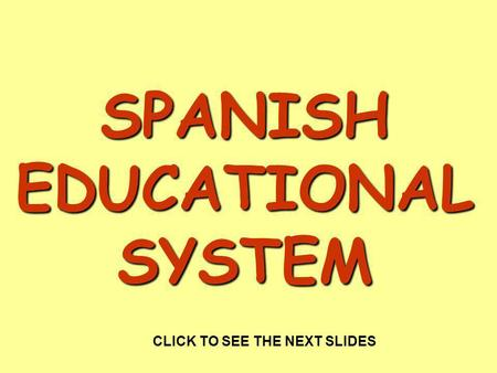 SPANISH EDUCATIONAL SYSTEM CLICK TO SEE THE NEXT SLIDES.