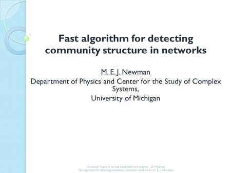 Fast algorithm for detecting community structure in networks M. E. J. Newman Department of Physics and Center for the Study of Complex Systems, University.