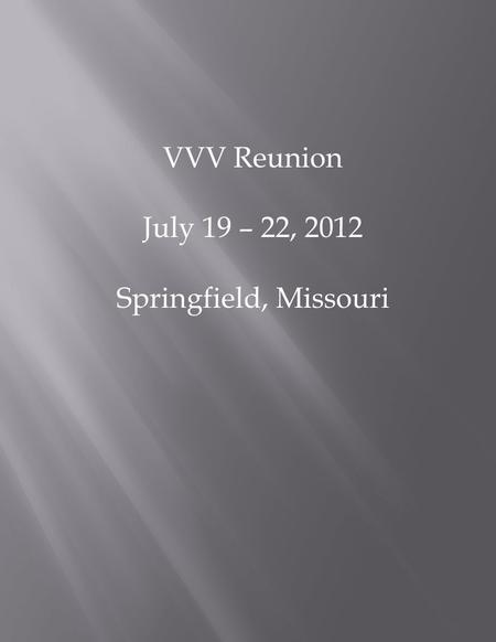 VVV Reunion July 19 – 22, 2012 Springfield, Missouri.