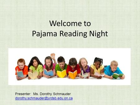 Welcome to Pajama Reading Night Presenter: Ms. Dorothy Schmauder