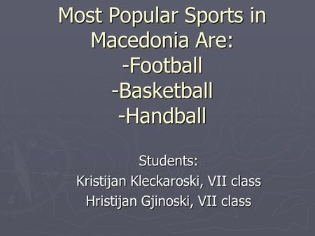 Most Popular Sports in Macedonia Are: -Football -Basketball -Handball Students: Kristijan Kleckaroski, VII class Hristijan Gjinoski, VII class.