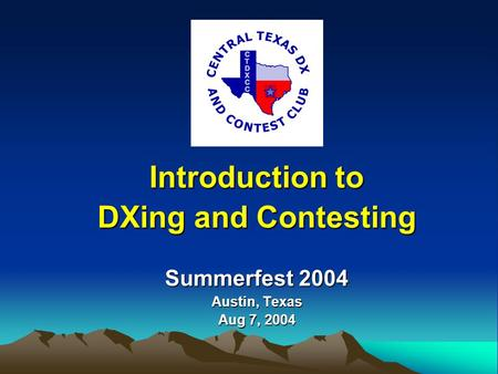 Summerfest 2004 Austin, Texas Aug 7, 2004 Introduction to DXing and Contesting.
